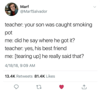Best Friend, Lit, and Smoking: Marf  @MarfSalvador  teacher: your son was caught smoking  pot  me: did he say where he got it?  teacher: yes, his best friend  me: [tearing up] he really said that?  4/18/18, 9:09 AM  13.4K Retweets 81.4K Likes <p>Lit father, lit son</p>