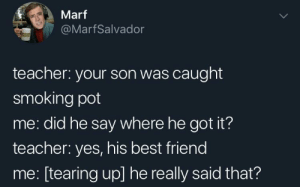 That's so sweet: Marf  @MarfSalvador  teacher: your son was caught  smoking pot  me: did he say where he got it?  teacher: yes, his best friend  me: [tearing up] he really said that? That's so sweet