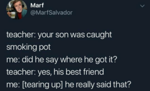 Best Friend, Smoking, and Teacher: Marf  @MarfSalvador  teacher: your son was caught  smoking pot  me: did he say where he got it?  teacher: yes, his best friend  me: [tearing up] he really said that? Finally he got friend