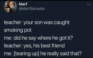 Best Friend, Smoking, and Teacher: Marf  @MarfSalvador  teacher: your son was caught  smoking pot  me: did he say where he got it?  teacher: yes, his best friend  me: [tearing up] he really said that? Wait what?