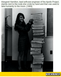 We all know about the first man to land on the moon, however, no one mentioned her.: Margaret Hamilton, lead software engineer of the Apollo Project,  stands next to the code she wrote by hand and that was used to  take humanity to the moon. [1969]  THE META PICTURE We all know about the first man to land on the moon, however, no one mentioned her.
