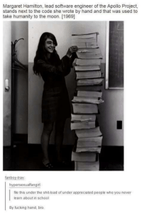 Margaret Hamilton: Margaret Hamilton, lead software engineer of the Apollo Project,  stands next to the code she wrote by hand and that was used to  take humanity to the moon. [1969]  fanboy-trav  hypersexualfangirl  file this under the shit-load of under appreciated people who you never  learn about in school  By fucking hand, bro