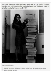 Margaret Hamilton: Margaret Hamilton, lead software engineer of the Apollo Project,  stands next to the code she wrote by hand and that was used to  take humanity to the moon. [1969  hypersexualtangirt  nle this under the shit-load of under appreciated people who you never  learn about in school