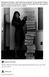 I do not have that kind of dedication to anything: Margaret Hamilton, lead software engineer of the Apollo Project,  stands next to the code she wrote by hand and that was used to  take humanity to the moon. [1969]  hypersexualfangirl  file this under the shit-load of under appreciated people who you never learn  about in school  fanboy-trav  By fucking hand, bro. I do not have that kind of dedication to anything