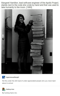 Margaret Hamilton: Margaret Hamilton, lead software engineer of the Apollo Project,  stands next to the code she wrote by hand and that was used to  take humanity to the moon. [1969]  hypersexualfangirl  file this under the shit-load of under appreciated people who you never learn  about in school  fanboy-trav  By fucking hand, bro.