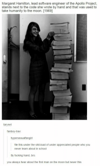 Fucking, School, and Shit: Margaret Hamilton, lead software engineer of the Apollo Project,  stands next to the code she wrote by hand and that was used to  take humanity to the moon. [1969]  tary nel  fanboy-trav  hypersexualfangirl  file this under the shit-load of under appreciated people who you  never learn about in School  By fucking hand, bro.  you always hear about the first man on the moon but never this https://t.co/1yO5TBCO2F