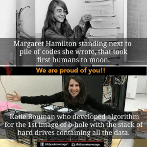 codes: Margaret Hamilton standing next to  pile of codes she wrote, that took  first humans to moon.  We are proud of you!!  Katie Bouman who developed algorithm  for the 1st image of b hole with the stack of  hard drives containing all the data.  団/didyouknowpage1  舀@d.dyouknowpage
