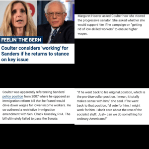 """Ann Coulter, you've gone full retard, never go full retard. Career over.: Margaret Hoover asked Coulter how she viewed  the progressive senator. She asked whether she  would support him if he campaign on """"getting  rid of low-skilled workers"""" to ensure higher  wages  FEELIN' THE BERN  Coulter considers 'working' for  Sanders if he returns to stance  on key issue  Coulter was apparently referencing Sanders""""  policy position from 2007 where he opposed anthe pro-blue-collar position. I mean, it totally  immigration reform bill that he feared would  drive down wages for lower-income workers. He back to that position, I'd vote for him. I might  co-authored a restrictive immigration  amendment with Sen. Chuck Grassley, R-IA. The socialist stuff. Just-- can we do something for  bill ultimately failed to pass the Senate.  """"If he went back to his original position, which is  makes sense with him,"""" she said. If he went  work for him. I don't care about the rest of the  ordinary Americans?"""" Ann Coulter, you've gone full retard, never go full retard. Career over."""
