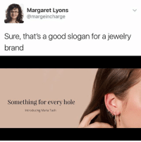 Memes, Good, and Jewelry: Margaret Lyons  margeincharge  Sure, that's a good slogan for a jewelry  brand  Something for every hole  Introducing Maria Tash Follow @yogapants!!!!