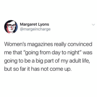 "Life, Memes, and Twitter: Margaret Lyons  @margeincharge  Women's magazines really convinced  me that ""going from day to night"" was  going to be a big part of my adult life,  but so far it has not come up shockingly not a major part of adulthood!!! (@margeincharge on Twitter)"