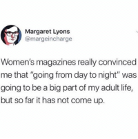 "Life, Girl Memes, and Big: Margaret Lyons  @margeincharge  Women's magazines really convinced  me that ""going from day to night"" was  going to be a big part of my adult life,  but so far it has not come up. I wish I was this busy"