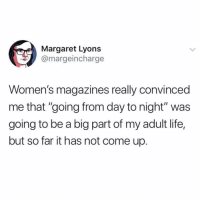 "Life, Memes, and Twitter: Margaret Lyons  @margeincharge  Women's magazines really convinced  me that ""going from day to night"" was  going to be a big part of my adult life,  but so far it has not come up. yeah it's really not a thing???? (@margeincharge on Twitter)"