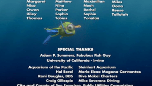 Finding Nemo, Noah, and Aquarium: Margaret  Matthew  Maximilian  Miles  Noah  Nico  Nina  Oona  Parker  Rachel  Owen  Riley  Thomas  Reese  Sophia  Tobias  Sophie  Yonatan  Tallulah  SPECIAL THANKS  Adam P. Summers, Fabulous Fish Guy  University of California-Irvine  Aquarium of the Pacific  Hal Beral  Steinhart Aquarium  Maria Elena Magana Cervantes  Roni Douglas, DDS  Craig Gillespie  Dive Makai Charters  Mike Severens Diving  City and County of San Francisco. Public Utilities Commision During end credits of Finding Nemo, Mike Wazowski can be seem swimming across the screen wearing scuba-diving equipment.