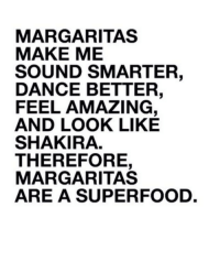 Shakira, Amazing, and Dance: MARGARITAS  MAKE ME  SOUND SMARTER,  DANCE BETTER,  FEEL AMAZING,  AND LOOK LIKE  SHAKIRA.  THEREFORE,  MARGARITAS  ARE A SUPERFOOD. Get your proper serving of superfoods tonight! #Superfood #Margarita #Shakira