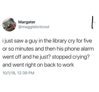 Crying, Phone, and Saw: Margater  @maggieisntcool  i just saw a guy in the library cry for five  or so minutes and then his phone alarm  went off and he just? stopped crying?  and went right on back to work  10/1/18, 12:39 PM