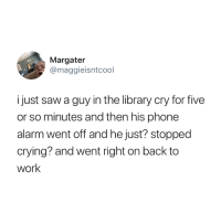 Crying, Mood, and Phone: Margater  @maggieisntcool  i just saw a guy in the library cry for five  or so minutes and then his phone  alarm went off and he just? stopped  crying? and went right on back to  work Mood 😭