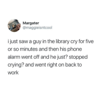 Crying, Phone, and Saw: Margater  @maggieisntcool  i just saw a guy in the library cry for five  or so minutes and then his phone  alarm went off and he just? stopped  crying? and went right on back to  work