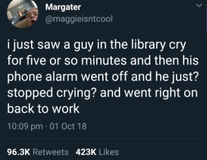 Crying, Dank, and Memes: Margater  @maggieisntcool  i just saw a guy in the library cry  for five or so minutes and then his  phone alarm went off and he just?  stopped crying? and went right on  back to work  10:09 pm 01 Oct 18  96.3K Retweets 423K Likes me😭irl by idrisinho MORE MEMES