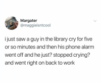 College, Crying, and Phone: Margater  @maggieisntcool  ijust saw a guy in the library cry for five  or so minutes and then his phone alarm  went off and he just? stopped crying?  and went right on back to work College PTSD is REAL folks