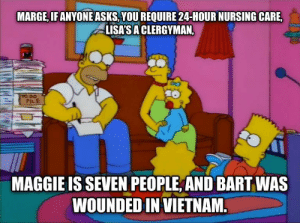 Tax season is upon us.: MARGE, IFANYONE ASKS,YOU REQUIRE 24-HOUR NURSING CARE,  LISA'SA CLERGYMAN,  PILE  MAGGIE IS SEVEN PEOPLE, AND BART WAS  WOUNDED IN VIETNAM Tax season is upon us.
