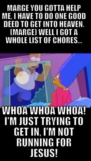 sitcomfamily:  My favourite Simpsons quote: MARGE YOU GOTTA HELP  ME, I HAVE TO DO ONE GOOD  DEED TO GET INTO HEAVEN.  (MARGE) WELL I GOT A  WHOLE LIST OF CHORES.  WHOA WHOA WHOA!  I'M JUST TRYING TO  GET IN, I'M NOT  RUNNING FOR  JESUS! sitcomfamily:  My favourite Simpsons quote