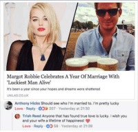 trish: Margot Robbie Celebrates A Year Of Marriage With  Luckiest Man Alive  It's been a year since your hopes and dreams were shattered  UNILAD.CO.UK  Anthony Hicks Should see who I'm married to. I'm pretty lucky  Love . Reply-d》貸207-Yesterday at 21:30  Trish Red Ayone tht has found tnue lov s lucky I wish you  and your wife a lifetime of happiness!  Love . Reply: 59-Yesterday at 21:39