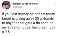 <p>Bitcoin broke as hell, got some shots and bounced back. (via /r/BlackPeopleTwitter)</p>: margret based keenum  @guwop  if you lost money on bitcoin today  target is giving away $5 giftcards  to anyone that gets a flu shot. on  my 8th shot today. feel great. fuck  a 9-5 <p>Bitcoin broke as hell, got some shots and bounced back. (via /r/BlackPeopleTwitter)</p>