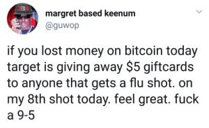 Money, Target, and Lost: margret based keenum  @guwop  if you lost money on bitcoin today  target is giving away $5 giftcards  to anyone that gets a flu shot. on  my 8th shot today. feel great. fuck  a 9-5 Bitcoin broke as hell, got some shots and bounced back.