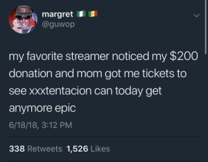 Who gon tell him? by LilUzi FOLLOW HERE 4 MORE MEMES.: margret E  @guwop  my favorite streamer noticed my $200  donation and mom got me tickets to  see xxxtentacion can today get  anymore epic  6/18/18, 3:12 PM  338 Retweets 1,526 Likes Who gon tell him? by LilUzi FOLLOW HERE 4 MORE MEMES.