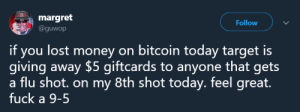 Money, Target, and Lost: margret  @guwop  Follow  if you lost money on bitcoin today target is  giving away $5 giftcards to anyone that gets  a flu shot. on my 8th shot today. feel great.  fuck a 9-5 At this rate hes going to have Super Autism™