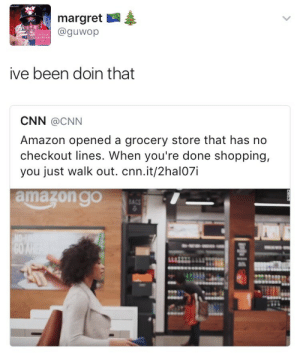 This aint new: margret  @guwop  ive been doin that  CNN @CNN  Amazon opened a grocery store that has no  checkout lines. When you're done shopping,  you just walk out. cnn.it/2hal07i  amazon  go  C0 This aint new