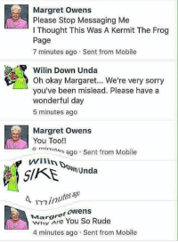 Kermit the Frog: Margret owens  Please Stop Messaging Me  l Thought This Was A Kermit The Frog  Page  7 minutes ago Sent from Mobile  Wilin Down Unda  Oh okay Margaret... We're very sorry  you've been mislead. Please have a  wonderful day  5 minutes ago  Margret Owens  You Too!  5 minutes ago  Sent from Mobile  wilinDD  SNmunda  ago  4 minutes  Margret Owens  Rude  You So 4 minutes ago Sent from Mobile