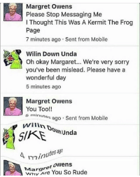 Lol -💙: Margret Owens  Please Stop Messaging Me  l Thought This Was A Kermit The Frog  Page  7 minutes ago Sent from Mobile  Wilin Down Unda  you've been mislead. Please have a  wonderful day  5 minutes ago  Margret  owens  You Too!!  s minutes  ago Sent from Mobile  Unda  A min  Margret  Owens  Rude  You So Lol -💙