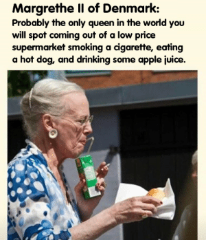 All hail the queen: Margrethe Il of Denmark:  Probably the only queen in the world you  will spot coming out of a low price  supermarket smoking a cigarette, eating  a hot dog, and drinking some apple juice. All hail the queen