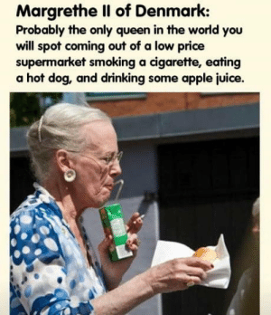 laughoutloud-club:  All hail the queen: Margrethe Il of Denmark:  Probably the only queen in the world you  will spot coming out of a low price  supermarket smoking a cigarette, eating  a hot dog, and drinking some apple juice. laughoutloud-club:  All hail the queen