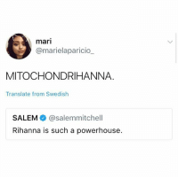 Memes, Rihanna, and Translate: mari  @marielaparicio_  MITOCHONDRIHANNA.  Translate from Swedish  SALEM @salemmitchell  Rihanna is such a powerhouse. IM CHOKING