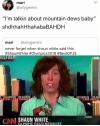 "Abc, Memes, and White: mari  @oilygemini  ""I'm talkin about mountain dews baby""  shdhhahHhahabaBAHDH  mari @oilygemini  never forget when shaun white said this  #ShaunWhite #Olympics2018 #BestOfUS  LI  abc  N SHAUN WHITE  OLYMPIC GOLD MEDAUST 🤣This guy is a legend, mountain dews baby mountain dews"