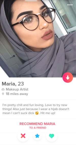 Chill, Love, and Makeup: Maria, 23  t Makeup Artist  18 miles away  I'm pretty chill and fun loving. Love to try new  things! Also just because I wear a hijab doesn't  mean I can't suck dick . Hit me up!  RECOMMEND MARIA  TO A FRIEND Nothing stops her from getting what she wants