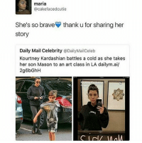 who follows daily mail celeb anyways: maria  @cakefacedcutie  She's so brave thank u for sharing her  story  Daily Mail Celebrity  @DailyMailCeleb  Kourtney Kardashian battles a cold as she takes  her son Mason to an art class in LA dailym.ai/ who follows daily mail celeb anyways