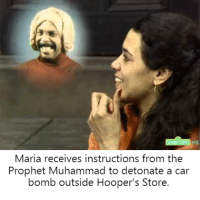 Sesame Street, Muhammad, and The Prophet: Maria receives instructions from the  Prophet Muhammad to detonate a car  bomb outside Hooper's Store. Sesame Street must submit to Allah or be destroyed.