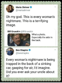 Gasping: Maria Shriver  @mariashriver  0h my god. This is every woman's  nightmare. This is a terrifying  image.  Bill Grueskin @BGrueskin  What a photo.  Especially the aide in  the back.  Ben Shapiro  @benshapiro  Every woman's nightmare is being  trapped in the back of a sinking  car, gasping for air, I'd imagine.  Did you ever ask your uncle about  it?