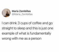 Raise your hand if this you too.: Maria Zembillas  @Maria_Zembillas  I can drink 3 cups of coffee and go  straight to sleep and this is just one  example of what is fundamentally  wrong with me as a person Raise your hand if this you too.