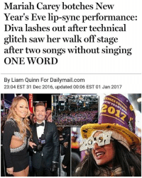 Mariah Carey's pride was the final death of 2016: Mariah Carey botches New  Year's Eve lip-sync performance:  Diva lashes out after technical  glitch saw her walk off stage  after two songs without singing  ONE WORD  By Liam Quinn For Dailymail.com  23:04 EST 31 Dec 2016, updated 00:06 EST 01 Jan 2017 Mariah Carey's pride was the final death of 2016