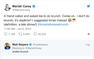 c-bassmeow: Musical goddess and social engineer, Mariah Carey has declared brunch over. Brunch is dead! cancelled! gays must all do Linner! : Mariah Carey  @MariahCarey  A friend called and asked me to do brunch. Come on.. I don't do  brunch, it's daytime!! I suggested linner instead  (definition: a late dinner!) #linnensthenewbrunch  11:59 AM - Jan 6, 2018  1,189 t 5,844 22,024   Matt Stopera@mattstopera  Replying to @MariahCarey  ended brunch  11h c-bassmeow: Musical goddess and social engineer, Mariah Carey has declared brunch over. Brunch is dead! cancelled! gays must all do Linner!