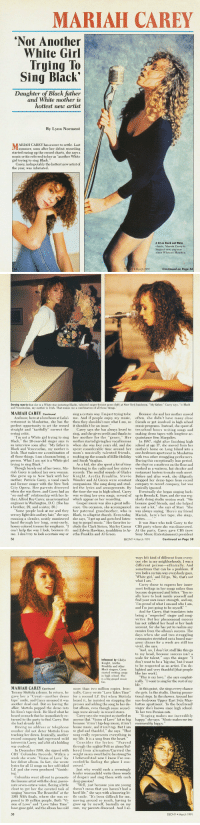 "festivemomentspow:Mariah Carey, 1991: MARIAH CAREY  Not Another  White Girl  Trying To  Sing Black'  Daughter of Black father  and White mother is  hottest new artist  By Lynn Norment  ARIAH CAREY has a score to settle. Last  summer, soon after her debut recording  started racing up the record charts, she says a  music critic referred to her as ""another White  girl trying to sing Black.""  Carey, indisputably the hottest new artist of  the year, was infuriated  A hit on Black and White  charts, Mariah Carey is  biggest new pop star  since Whitney Houston  54  EB NY March 1991  Continued on Page 56   Denying reports that she is a White star imitating Blacks, talented singer-lyricist poses (left) at New York luncheon. ""My father, Carey says, ""is Black  and Venezuelan, my mother is Irish. That makes me a combination of all those things.""  MARIAH CAREY Continued  sing a certain way. I'm just trying to be  Because she and her mother moved  And now, here at a luncheon at Lolas me. And if people enjoy my music, often, she didn't have many close  n Manhattan, she has the then they shouldn't care what I am, so friends or get involved in high school  music programs. Instead, she spent af-  straight and ""tactfully"" correct the Carey says she has always loved to ter-school hours writing songs and  ing, and she gives credit and thanks to making demo tapes with longtime ac-  perfect opportunity to set the record  it shouldn't be an issue  erring critic.  ""Im not a White girl trying to sing her mother for the ""genes. Her quaintance Ben Margulies  Black,"" the 20-year-old singer says in mother started giving her vocal lessons I 1987, right after finishing high  an interview soon after. ""My father is when she was four years old, and she school at age 17, she moved from her  Black and Venezuelan, my mother is spent considerable time around her mother's home on Long Island into a  Irish. That makes me a combination of mom's musically talented friends, one-bedroom apartment in Manhattan  all those things. I am a human being, a soaking up the sounds of Billie Holiday with two other struggling performers  During this exceptionally lean period,  As a kid, she also spent a lot of time she slept on a mattress on the floor and  Though barely out of her teens, Ma- listening to the radio and her sister's worked as a waitress, hat checker and  riah Carey is indeed her own woman records. The soulful sounds of Gladys restaurant hostess to make ends meet  She grew up in New York with her Knight, Aretha Franklin, Stevie Before and after work, she diligently  mother, Patricia Carey, a vocal coach Wonder and Al Green were constant shopped her demo tapes from record  and former singer with the New York companions. She sang along and stud- company to record company, but was  person. What I am not is a White girl  trying to sing Black.  and Sarah Vaughan  City Opera. Her parents divorced ed the lyrics and arrangements. By basically ignored  when she was three, and Carey had an the time she was in high school, Carey  ther, Alfred Roy Carey, an aeronautica which appear on her recordin  a brother, 29, and a sister, 30.)  back  on-and-off"" relationship with her fa was writing her own songs, several of up to Brenda K. Starr, and she was reg  ularly doing studio session work. ""We  engineer in Washington, D.C. (She has Gospel music was also a great influ became good friends, and she helped  ence. On occasion, she accompanied me out a lot,"" she says of Starr. ""She  Some people look at me and they her paternal grandmother, who is was always saying, Here's my friend  see my light skin and my hair,"" she says Black, to a Baptist church. Even today, Mariah, here's her tape; she sings  Eventually she began  running a slender, neatly manicured  she says, ""I get up and go to bed listen-  writes..。。..  hand through her long, semi-curly, ing to gospel music."" Her favorites i It was Starr who took Carey to the  honey-colored tresses for emphasis. ""I clude the Clark Sisters, Shirley Caesar CBS party where she was discovered  can't help the way I look, because it's and Edwin Hawkins, in addition to Ar  me. I don't try to look a certain way or etha Franklin and Al Green  56  At t  Sony Music Entertainment) president  Continued on Page 58  EBONY March 1991   ways felt kind of different from every  one else in my neighborhoods. I was a  different person-ethnically. And  sometimes that can be a problem. If  you look a certain way everybody goes  White girl, and I'd go, No, that's not  Carey chose to express her inner-  most feelings in her songs rather than  become depressed and bitter. You re  ally have to look inside yourself and  find your own inner strength, and say,  Im proud of what I am and who I am  and I'm just going to be myself  And for Carey, that translates into  being a ""respected"" singer and song  writer. But her phenomenal success  has not inflated her head or her bank  account, for she has yet to realize any  monies from the album's success. The  days when she and two struggling  roommates stretched out a boxed mac  aroni dinner for a week are still too  Vivid, she says  And, no, I don't let stuff like this go  to my head, because success isn't a  scale for talent,"" says the singer. I  don't want to be a big star,' but I want  to be respected as an artist. I'm de-  Black singers, Carey lighted and very thankful [that people  Influenced by Gladys  Knight, Aretha  Franklin and other  started writing songs ike her work]  in high school. She  is a big gospel musio  fan.  ""This is my love,"" she says emphat  ically. ""I want to sing for the rest of my  MARIAH CAREY Continued  more than two million copies. In At this point, she sings every chance  Tommy Mottola a demo. In return, he ically, Carey wrote ""Love Takes Time"" she gets. In the studio. During promo  gave her a Great-another demo for a second LP. But when Mottola tional stops. In the shower. Around her  tape"" smile, and Carey assumed it was  another dead end. But on leaving the  heard it, he insisted on stop  g the one-bedroom Upper East Side Marn  hattan apartment. To the boyfriend/  affair, Mottola popped the demo into but album, even though some record singer she's known since high school  presses and adding the song to her de-  his limo's tape deck. He liked what he ings were already in record stores  heard so much that he immediately re-  To her two Persian cats  Carey says she was just as startled as  Singing makes me incredibly  turned to the party to find Carey. But anyone that Vision of Love"" hit so big happy,"" she says. ""Music makes me im  she had already left  because ""it isn't hip-hop music, it isn't measurably h  Having no address or telephone house music, and it isn't rap. But I am  number did not deter Mottola from so glad and thankful,"" she says. That  tracking her down. Ironically, another song really represents everything in  record company had expressed mild  interest in Carey, and a bit of a biddii  war evolved  my life. It is a song from the heart.  ing  Consider the lyrics: ""Prayed  through the nights/Felt so alone/Suf  In December 1988, she signed with fered from alienation/Carried the  CBS Columbia Records. Within a weight on my own/Had to be strong/So  week she wrote Vision of Love"" for I believed/And now I know I've suc-  her debut album. In fact, she wrote ceeded/In finding the place I con-  lyrics for all l songs on her self-titled ceived  LP, and she even produced Vanish-  the lissome artist with the clear, passio-  inging ""America The Beautiful"" at the  Just why would such a seemingly  tender womanchild write these words  Columbia went all-out to promote of despair and sing them with suclh  deep passion?  nate seven-octave voice, flexing a little ""Well, just because you are young  clout to get her the coveted task of doesn't mean that you haven't had a  hard life,"" she says with a knowing lit  1989 NBA finals, where she was ex- tle smile. ""It's been difficult for me,  posed to 16 million people. Both ""Vi moving around so much, having to  sion of Love"" and ""Love Takes Time grow up by myself, basically on my  have gone gold, and the album has sold own, my parents divorced. And I al  EBONY March 1991 festivemomentspow:Mariah Carey, 1991"