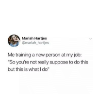 """Job, New, and Person: Mariah Hartjes  @mariah_hartjes  Me training a new person at my job:  """"So you're not really suppose to do this  but this is what I do"""""""