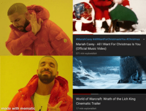 Me on December:  #MariahCarey #AlliWantForChristmaslsYou #Christmas  Mariah Carey - All I Want For Christmas Is You  (Official Music Video)  571 mln wyświetleń  World of Warcraft: Wrath of the Lich King  Cinematic Trailer  made with mematic  17 mln wyświetleń Me on December
