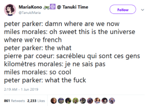 gahdamnpunk:  KILOMÈTRES MORALES ASDGHASDJASJKDKJA: MariaKono  @ Tanuki Time  Follow  @TanukiMaria  peter parker: damn where are we now  miles morales: oh sweet this is the universe  where we're french  peter parker: the what  pierre par coeur: sacrébleu qui sont ces gens  kilomètres morales: je ne sais pas  miles morales: so cool  peter parker: what the fuck  2:19 AM - 1 Jun 2019  861 Retweets 2,233 Likes gahdamnpunk:  KILOMÈTRES MORALES ASDGHASDJASJKDKJA