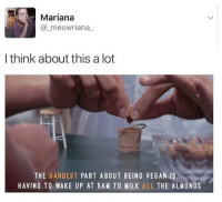 Dank, Vegan, and All The: Mariana  @_meowriana  I think about this a lot  THE HARDEST PART ABOUT BEING VEGAN IS  HAVING TO WAKE UP AT 5AM TO MILK ALL THE ALMONDS