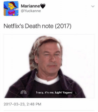 The noise I made when I saw this was indescribably nonhuman ≪sam≫: Marianne  Yuck anne  Netflix's Death note (2017)  Tracy, it's me, Light Yagami  2017-03-23, 2:48 PM The noise I made when I saw this was indescribably nonhuman ≪sam≫